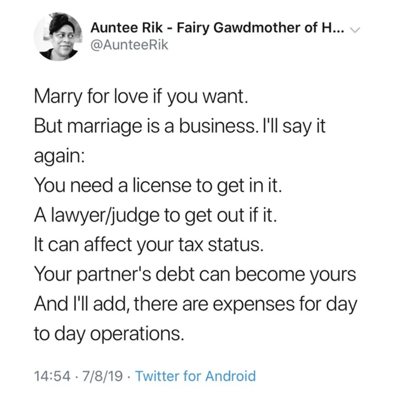 funny tweet - Text - Auntee Rik - Fairy Gawdmother of H.. @AunteeRik Marry for love if you want. But marriage is a business. I'll say it again: You need a license to get in it. A lawyer/judge to get out if it. It can affect your tax status. Your partner's debt can become yours And I'll add, there are expenses for day to day operations. 14:54 7/8/19 Twitter for Android
