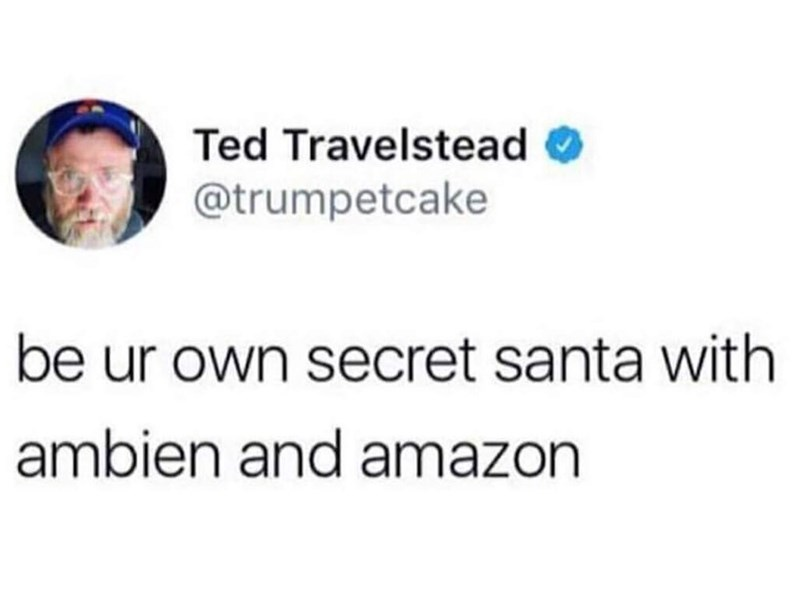 meme - Text - Ted Travelstead @trumpetcake be ur own secret santa with ambien and amazon