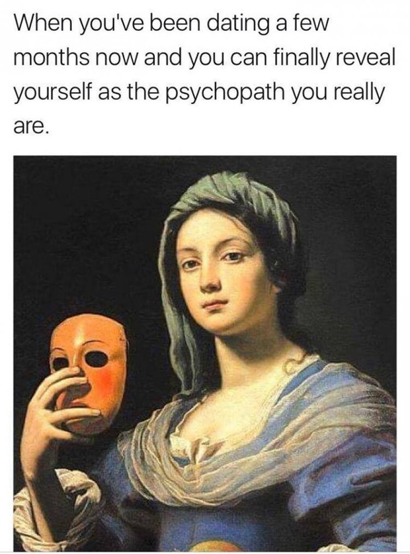 meme - Text - When you've been dating a few months now and you can finally reveal yourself as the psychopath you really are. N