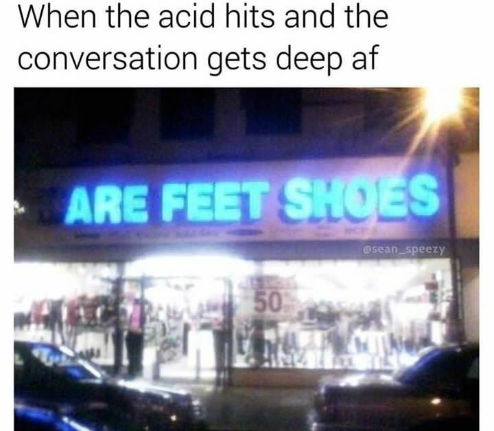 meme - Text - When the acid hits and the conversation gets deep af ARE FEET SHOES @sean speezy ALA50