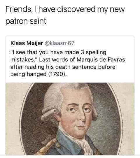"meme - Text - Friends, I have discovered my new patron saint Klaas Meijer @klaasm67 ""I see that you have made 3 spelling mistakes."" Last words of Marquis de Favras after reading his death sentence before being hanged (1790)"