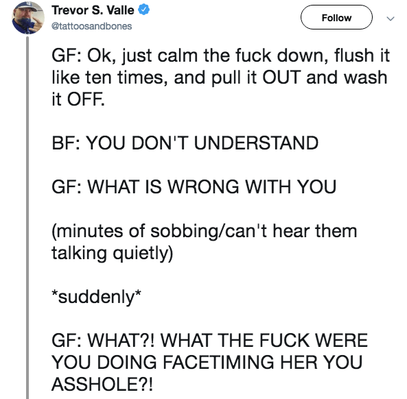 millennial breakup - Text - Trevor S. Valle Follow @tattoosandbones GF: Ok, just calm the fuck down, flush it like ten times, and pull it OUT and wash it OFF. BF: YOU DON'T UNDERSTAND GF: WHAT IS WRONG WITH YOU (minutes of sobbing/can't hear them talking quietly) suddenly* GF: WHAT?! WHAT THE FUCK WERE YOU DOING FACETIMING HER YOU ASSHOLE?!