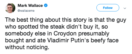 putin steak - Text - Mark Wallace Follow @wallaceme The best thing about this story is that the guy who spotted the steak didn't buy it, so somebody else in Croydon presumably bought and ate Vladimir Putin's beefy face without noticing