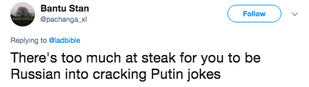 putin steak - Text - Bantu Stan Follow @pachanga x Replying to @ladbible There's too much at steak for you to be Russian into cracking Putin jokes