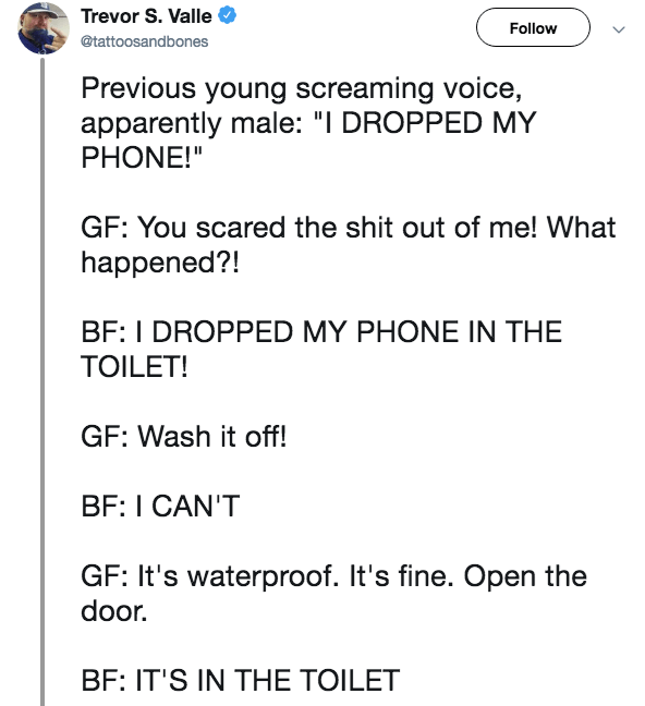 "Live tweet - Text - Trevor S. Valle Follow @tattoosandbones Previous young screaming voice, apparently male: ""I DROPPED MY PHONE!"" GF: You scared the shit out of me! What happened?! BF: I DROPPED MY PHONE IN THE TOILET! GF: Wash it off! BF: I CAN'T GF: It's waterproof. It's fine. Open the door BF: IT'S IN THE TOILET"