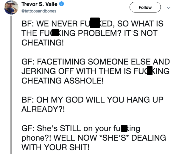 Live tweet - Text - Trevor S. Valle Follow @tattoosandbones BF: WE NEVER FU KED, SO WHAT IS THE FU ING PROBLEM? IT'S NOT CHEATING! GF: FACETIMING SOMEONE ELSE AND JERKING OFF WITH THEM IS FUKING CHEATING ASSHOLE! BF: OH MY GOD WILL YOU HANG UP ALREADY?! GF: She's STILL on your fu king phone?! WELL NOW *SHE'S* DEALING WITH YOUR SHIT!