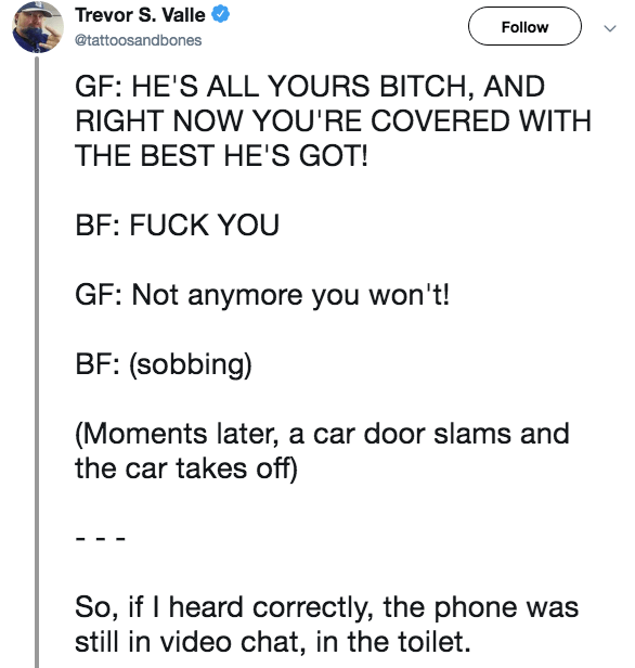 Live tweet - Text - Trevor S. Valle Follow @tattoosantnes GF: HE'S ALL YOURS BITCH, AND RIGHT NOW YOU'RE COVERED WITH THE BEST HE'S GOT! BF: FUCK YOU GF: Not anymore you won't! BF: (sobbing) (Moments later, a car door slams and the car takes off) So, if I heard correctly, the phone was still in video chat, in the toilet.