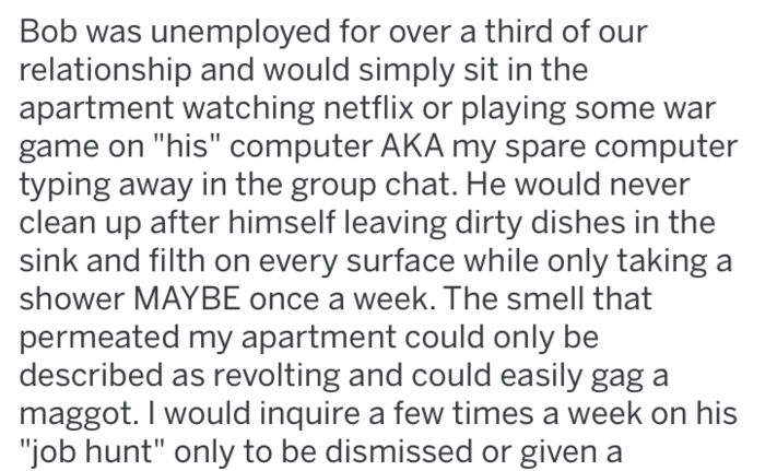 """revenge - Text - Bob was unemployed for over a third of our relationship and would simply sit in the apartment watching netflix or playing some war game on """"his"""" computer AKA my spare computer typing away in the group chat. He would never clean up after himself leaving dirty dishes in the sink and filth on every surface while only taking a shower MAYBE once a week. The smell that permeated my apartment could only be described as revolting and could easily gag maggot. I would inquire a few times"""