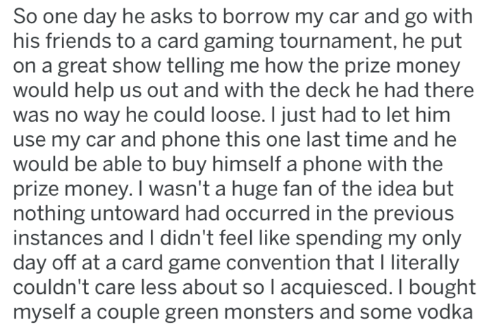 revenge - Text - So one day he asks to borrow my car and go with his friends to a card gaming tournament, he put on a great show telling me how the prize money would help us out and with the deck he had there no way he could loose. I just had to let him use my car and phone this one last time and he would be able to buy himself a phone with the prize money. I wasn't a huge fan of the idea but nothing untoward had occurred in the previous instances andI didn't feel like spending my only day off a