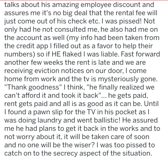 revenge - Text - talks about his amazing employee discount and assures me it's no big deal that the rental fee will just come out of his check etc. I was pissed! Not only had he not consulted me, he also had me on the account as well (my info had been taken from the credit app I filled out as a favor to help their numbers) so if HE flaked I was liable. Fast forward another few weeks the rent is late and we receiving eviction notices on our door, I come home from work and the tv is mysteriously g
