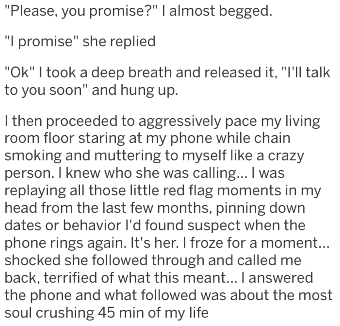 """revenge - Text - """"Please, you promise?"""" I almost begged. """"I promise"""" she replied """"Ok"""" I took a deep breath and released it, """"I'll talk to you soon"""" and hung up. I then proceeded to aggressively pace my living room floor staring at my phone while chain smoking and muttering to myself like a crazy person. I knew who she was calling... I was replaying all those little red flag moments in my head from the last few months, pinning down dates or behavior l'd found suspect when the phone rings again. I"""