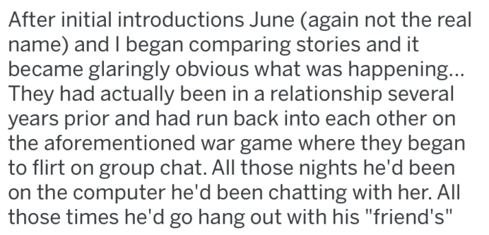 """revenge - Text - After initial introductions June (again not the real name) and I began comparing stories and it became glaringly obvious what was happening... They had actually been in a relationship several years prior and had run back into each other on the aforementioned war game where they began to flirt on group chat. All those nights he'd been on the computer he'd been chatting with her. All those times he'd go hang out with his """"friend's"""""""