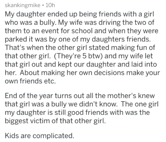 parents of bullies - Text - skankingmike 10h My daughter ended up being friends with a girl who was a bully. My wife was driving the two of them to an event for school and when they were parked it was by one of my daughters friends. That's when the other girl stated making fun of that other girl. (They're 5 btw) and my wife let that girl out and kept our daughter and laid into her. About making her own decisions make your own friends etc. End of the year turns out all the mother's knew that girl