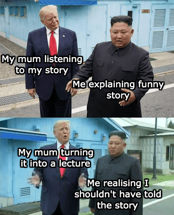 trump and kim jong un - Photo caption - My mum listening to my story Me explaining funny story My mum turning it into a lecture Me realising I shouldn't have told the story