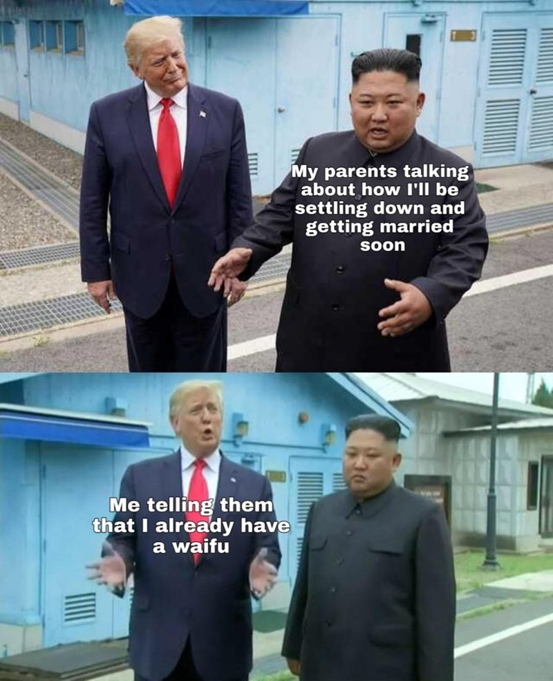 trump and kim jong un - White-collar worker - My parents talking about how I'll be settling down and getting married SOON Me telling them that I already have a waifu