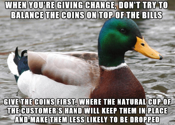 advice mallard - Bird - WHEN YOU'RE GIVING CHANGE, DON'T TRY TO BALANCE THE COINS ON TOP OF THE BILLS GIVE THE COINS FIRST, WHERE THE NATURAL CUP OF THE CUSTOMER'S HAND WILL KEEP THEM IN PLACE AND MAKE THEM LESS LIKELY TO BE DROPPED ade oihgar