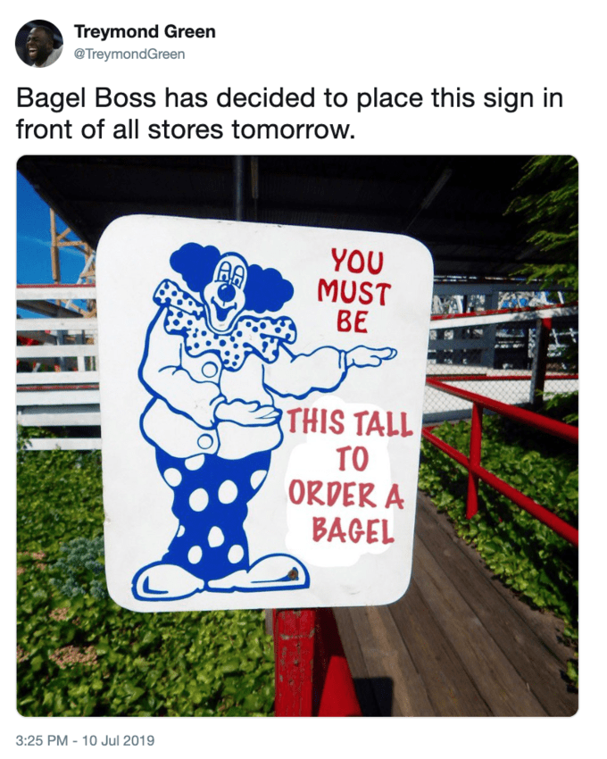 Cartoon - Treymond Green @TreymondGreen Bagel Boss has decided to place this sign in front of all stores tomorrow. YOU MUST ВЕ THIS TALL TO ORDER A BAGEL 3:25 PM -10 Jul 2019
