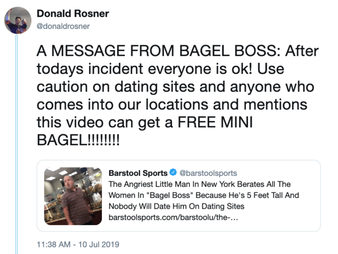"Text - Donald Rosner @donaldrosner A MESSAGE FROM BAGEL BOSS: After todays incident everyone is ok! Use caution on dating sites and anyone who mes into our locations and mentions this video can get a FREE MINI BAGEL!!!! Barstool Sports @barstoolsports The Angriest Little Man In New York Berates All The Women In ""Bagel Boss"" Because He's 5 Feet Tall And Nobody Will Date Him On Dating Sites barstoolsports.com/barstoolu/the-... 11:38 AM-10 Jul 2019"