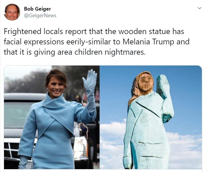 Product - Bob Geiger @GeigerNews Frightened locals report that the wooden statue has facial expressions eerily-similar to Melania Trump and that it is giving area children nightmares.