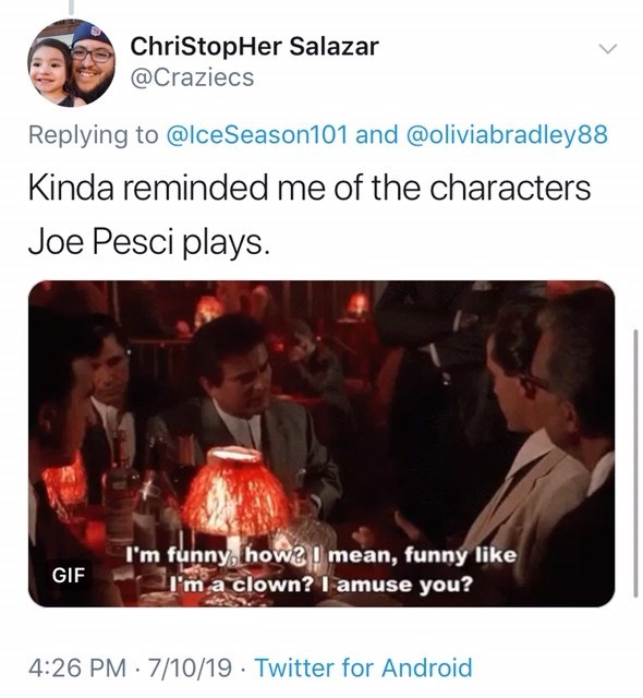 Text - ChriStopHer Salazar @Craziecs Replying to @lceSeason1 01 and @oliviabradley88 Kinda reminded me of the characters Joe Pesci plays I'm funny, howemean, funny like I'm a clown?l amuse you? GIF 4:26 PM 7/10/19 Twitter for Android