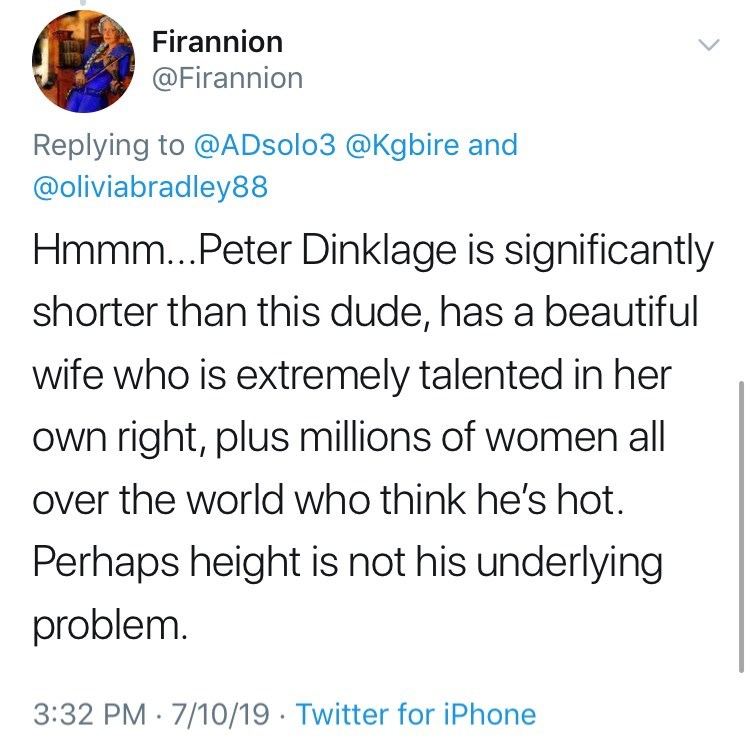 Text - Firannion @Firannion Replying to @ADsolo3 @Kgbire and @oliviabradley88 Hmmm...Peter Dinklage is significantly shorter than this dude, has a beautiful wife who is extremely talented in her own right, plus millions of women all over the world who think he's hot. Perhaps height is not his underlying problem. 3:32 PM 7/10/19 Twitter for iPhone