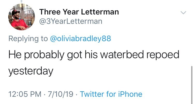 Text - Three Year Letterman @3YearLetterman Replying to @oliviabradley88 He probably got his waterbed repoed yesterday 12:05 PM 7/10/19 Twitter for iPhone