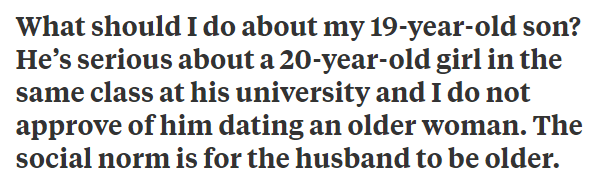 """Quora - """"What should I do about my 19-year-old son? He's serious about a 20-year-old girl in the same class at his university and I do not approve of him dating an older woman. The social norm is for the husband to be older"""""""