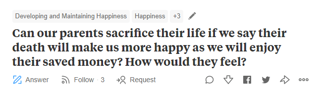 "Quora - ""Developing and Maintaining Happiness Happiness +3 Can our parents sacrifice their life if we say their death will make us more happy as we will enjoy their saved money? How would they feel?"""