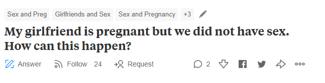 Text - Girlfriends and Sex Sex and Pregnancy Sex and Preg +3 My girlfriend is pregnant but we did not have sex. How can this happen? O 2 Follow 24 g Request Answer o0o