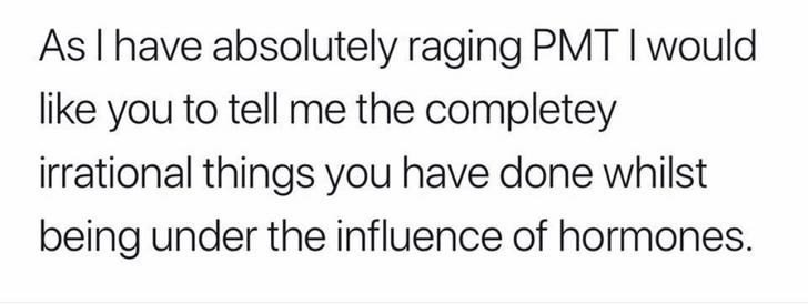 Women - Text - As I have absolutely raging PMTI would like you to tell me the completey irrational things you have done whilst being under the influence of hormones.