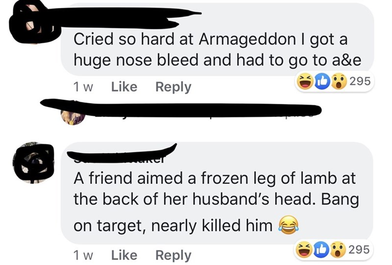Women - Text - Cried so hard at Armageddon I got a huge nose bleed and had to go to a&e D295 Like Reply 1 w A friend aimed a frozen leg of lamb at the back of her husband's head. Bang on target, nearly killed him D295 Like Reply 1 w