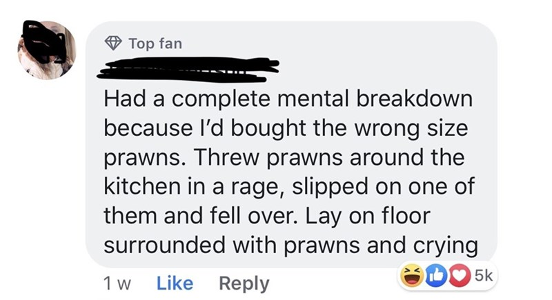 Women - Text - Top fan Had a complete mental breakdown because I'd bought the wrong size prawns. Threw prawns around the kitchen in a rage, slipped on one of them and fell over. Lay on floor surrounded with prawns and crying SDC 5k Like Reply 1 w