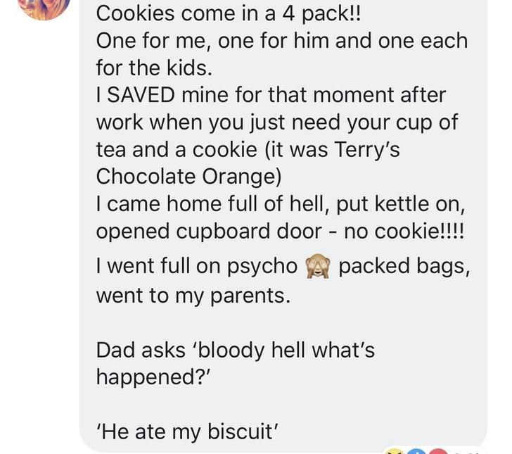 """Women - Text - Cookies come in a 4 pack!! One for me, one for him and one each for the kids. I SAVED mine for that moment after work when you just need your cup of tea and a cookie (it was Terry's Chocolate Orange) I came home full of hell, put kettle on, opened cupboard door - no cookie!!!! I went full on psycho packed bags, went to my parents Dad asks 'bloody hell what's happened?"""" 'He ate my biscuit'"""