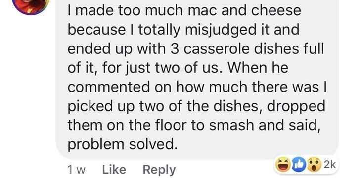 Women - Text - I made too much mac and cheese because I totally misjudged it and ended up with 3 casserole dishes full of it, for just two of us. When he commented on how much there was I picked up two of the dishes, dropped them on the floor to smash and said, problem solved. 2k Like Reply 1 w