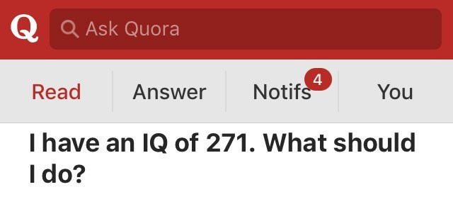Text - Q a Ask Quora 4 Notifs Read Answer You I have an IQ of 271. What should I do?