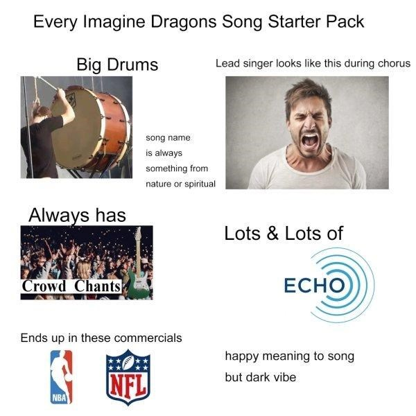 funny - Text - Every Imagine Dragons Song Starter Pack Big Drums Lead singer looks like this during chorus song name is always something from nature or spiritual Always has Lots & Lots of Crowd Chants ECHO Ends up in these commercials happy meaning to song ww. NFL but dark vibe NBA