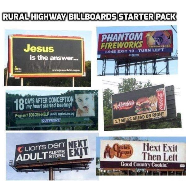 funny - Advertising - RURAL HIGHWAY BILLBOARDS STARTER PACK PHANTOM FIREWORKS Jesus FINEWORKS-com 1-94E EXIT 10-TURN LEFT is the answer... MEN aans www.jesuschrist.org.au 18 DAYS AFTER CONCEPTION my heart started beating! Hardee's Pregmant? 800-395-HELP (4357) OptionLine.org OUTERONT 1.7 MILES AHEAD ON RIGHT CLION'S DeNn NEXT A Then Leit k Next Exit EXIT ADULTSUPER STORE Good Country Cookin