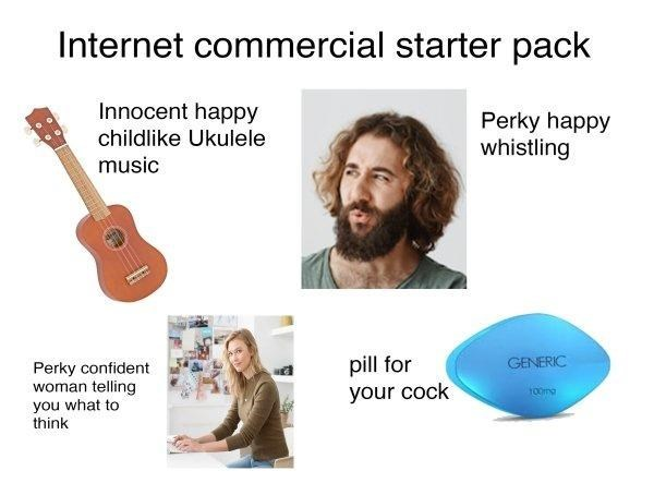 funny - Text - Internet commercial starter pack Innocent happy childlike Ukulele Perky happy whistling music pill for your cock GENERIC Perky confident woman telling you what to think 100mg