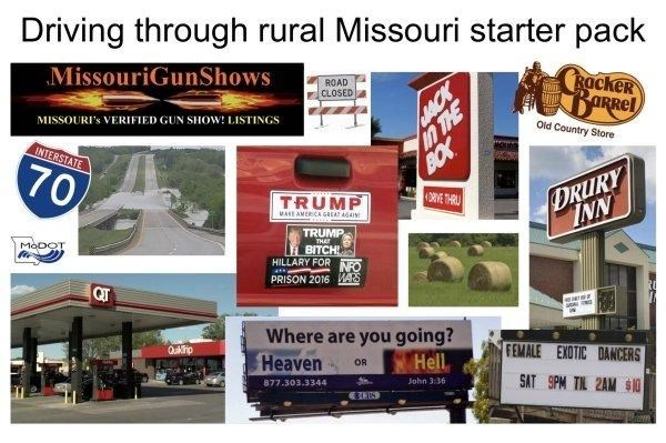 funny - Signage - Driving through rural Missouri starter pack MissouriGunShows RackeR BARRel ROAD CLOSED n THE BOX MISSOURI's VERIFIED GUN SHOW! LISTINGS ow Old Country Store INTERSTATE 70 DRIVE THRU DRURY TRUMP MASE AMER CA GREAT A04IN TRUMP THA MODOT BITCH HILLARY FOR NFO PRISON 2016 AS QT Where are you going? Heaven FEMALE EXOTIC DANCERS Qakip Hell OR SAT 9PM TIL 2AM $10 John 3:36 877.303.3344 SACK