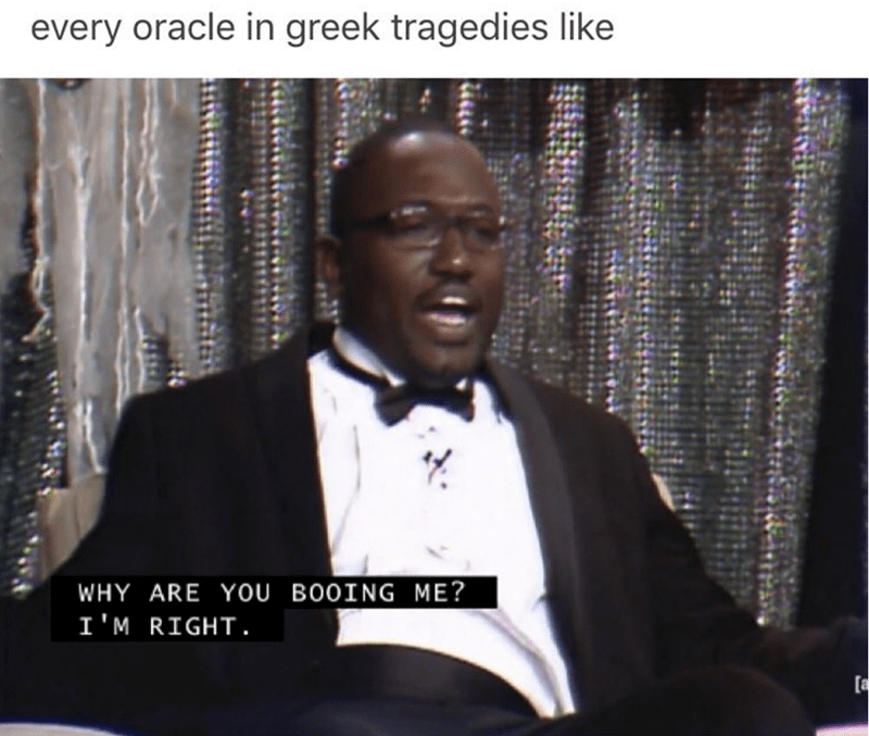 meme - Gentleman - every oracle in greek tragedies like WHY ARE YOU BOOING ME? I'M RIGHT. [a