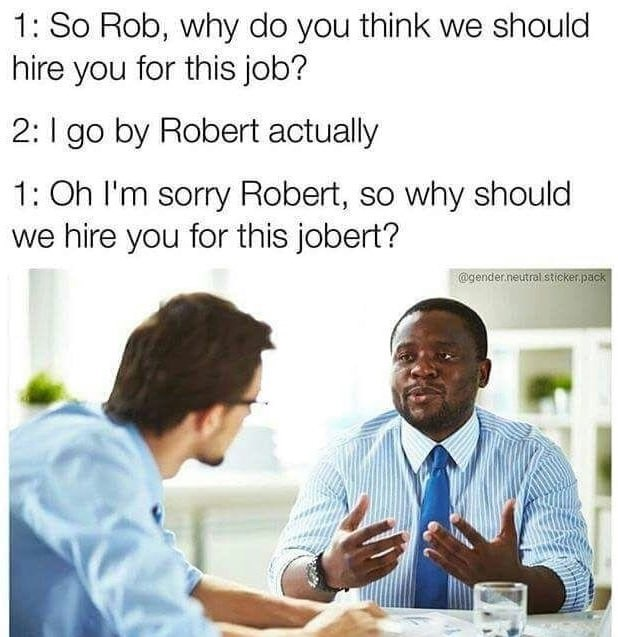 meme - Text - 1: So Rob, why do you think we should hire you for this job? 2: go by Robert actually 1: Oh I'm sorry Robert, so why should we hire you for this jobert? @gender.neutral sticker.pack