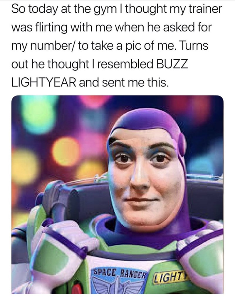 Meme - Forehead - So today at the gym I thought my trainer was flirting with me when he asked for my number/to take a pic of me. Turns out he thought I resembled BUZZ LIGHTYEAR and sent me this. SPACE RANCER IGH