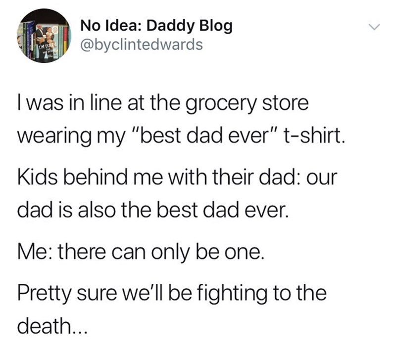 """Meme - Text - No Idea: Daddy Blog @byclintedwards Iwas in line at the grocery store wearing my """"best dad ever"""" t-shirt. Kids behind me with their dad: our dad is also the best dad ever. Me: there can only be one. Pretty sure we'll be fighting to the death..."""