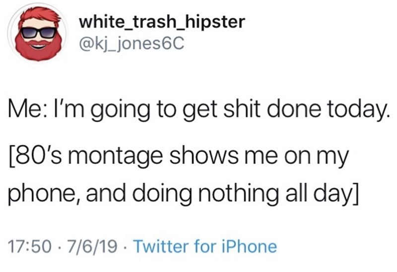 Meme - Text - white_trash_hipster @kj_jones6C Me: I'm going to get shit done today. [80's montage shows me on my phone, and doing nothing all day] 17:50 7/6/19 Twitter for iPhone