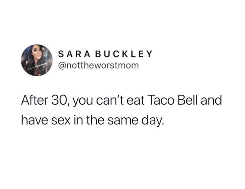 Meme - Text - SARA BUCKLEY @nottheworstmom After 30, you can't eat Taco Bell and have sex in the same day.