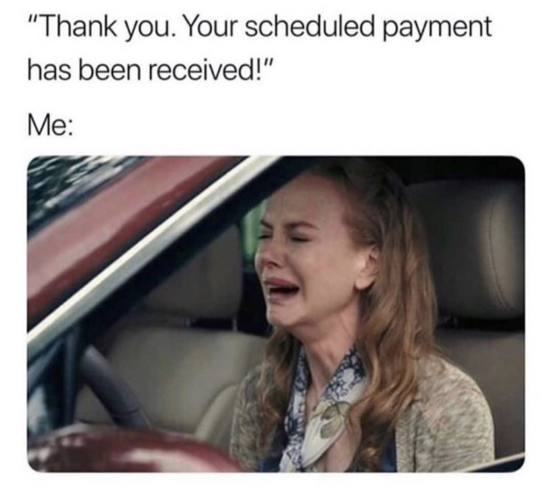 """Meme - Face - """"Thank you. Your scheduled payment has been received!"""" Me:"""