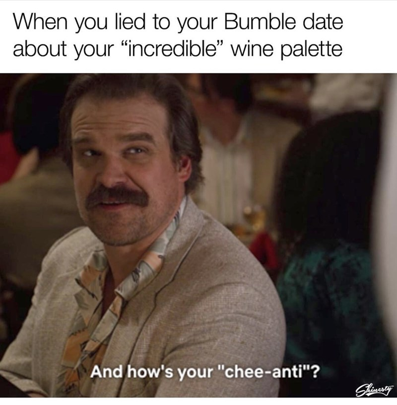 """Meme - Text - When you lied to your Bumble date about your """"incredible"""" wine palette And how's your """"chee-anti""""? Sliuesing"""