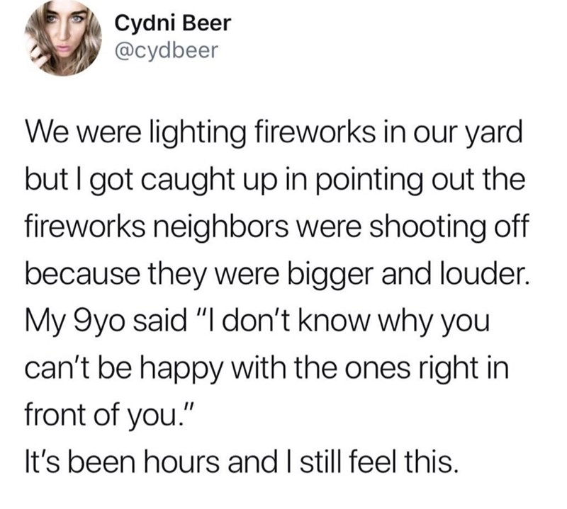 """Meme - Text - Cydni Beer @cydbeer We were lighting fireworks in our yard but I got caught up in pointing out the fireworks neighbors were shooting off because they were bigger and louder. My 9yo said """"I don't know why you can't be happy with the ones right in front of you."""" It's been hours and I still feel this."""