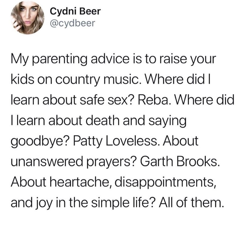 Meme - Text - Cydni Beer @cydbeer My parenting advice is to raise your kids on country music. Where did I learn about safe sex? Reba. Where did I learn about death and saying goodbye? Patty Loveless. About unanswered prayers? Garth Brooks. About heartache, disappointments, and joy in the simple life? All of them.