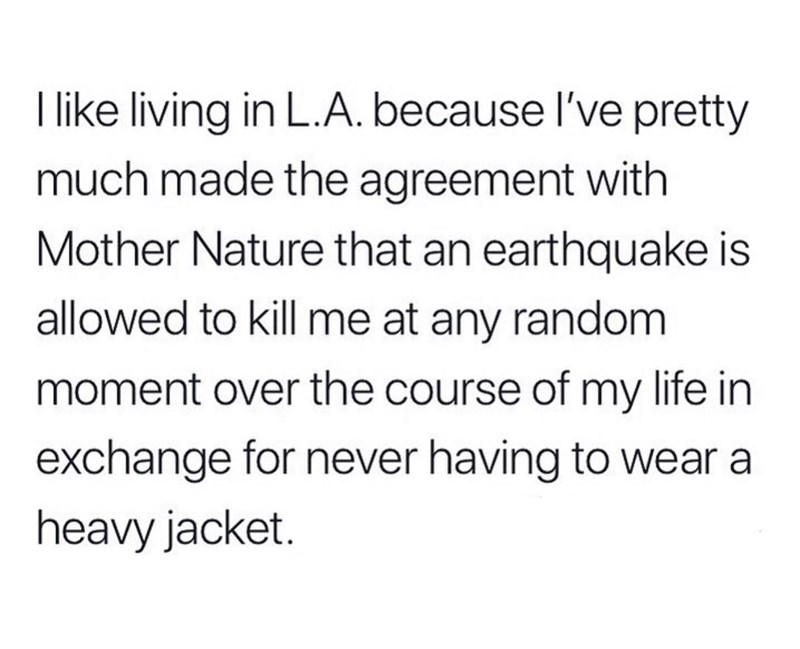 Meme - Text - Tlike living in L.A. because I've pretty much made the agreement with Mother Nature that an earthquake is allowed to kill me at any random moment over the course of my life in exchange for never having to wear a heavy jacket.
